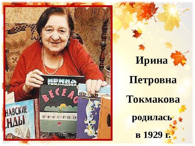 Ирина Петровна Токмакова родилась в 1929 г.