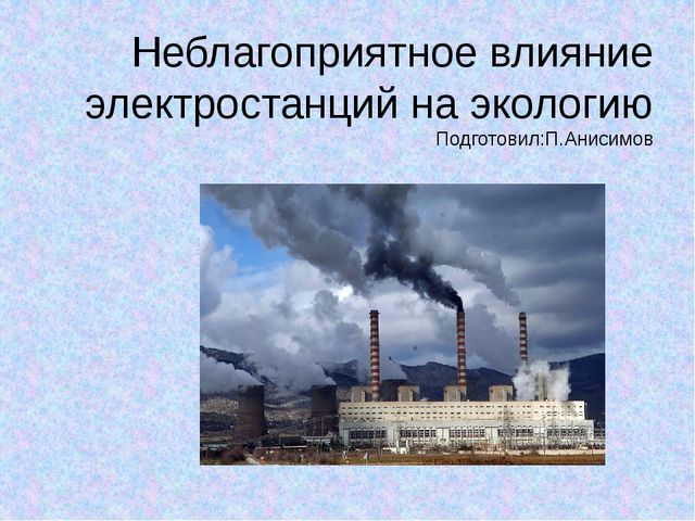 Неблагоприятное влияние электростанций на экологию Подготовил:П.Анисимов