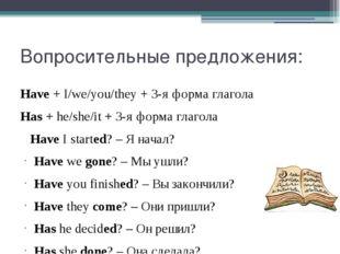 Вопросительные предложения: Have+I/we/you/they+ 3-я форма глагола Has+he