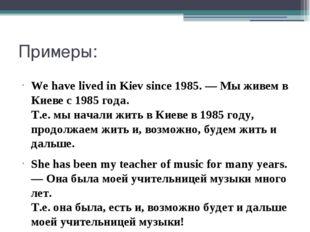 Примеры: We have lived in Kiev since 1985. — Мы живем в Киеве с 1985 года. Т.