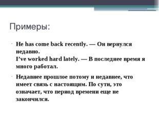 Примеры: He has come back recently. — Он вернулся недавно. I've worked hard l