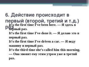 6. Действие происходит в первый (второй, третий и т.д.) раз It's the first ti