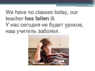 We have no classes today, our teacherhas fallenill. У нас сегодня не будет