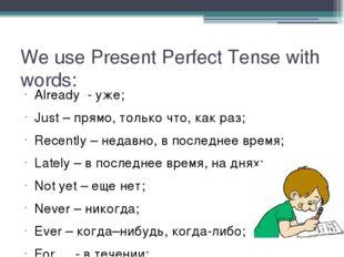 We use Present Perfect Tense with words: Already - уже; Just – прямо, только