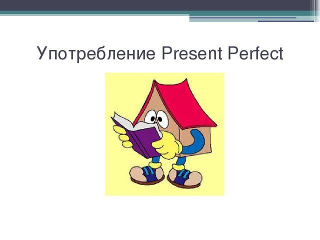 Употребление Present Perfect
