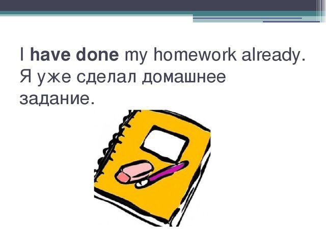Ihave donemy homework already. Я уже сделал домашнее задание.