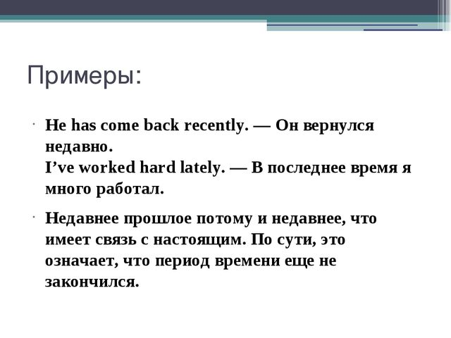 Примеры: He has come back recently. — Он вернулся недавно. I've worked hard l...