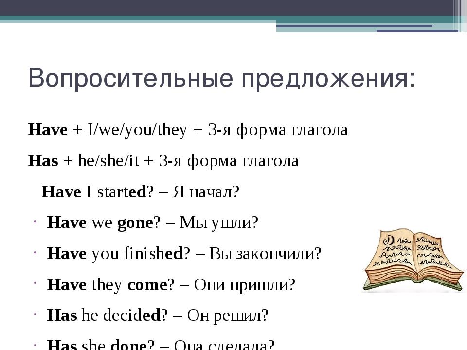 Вопросительные предложения: Have+I/we/you/they+ 3-я форма глагола Has+he...