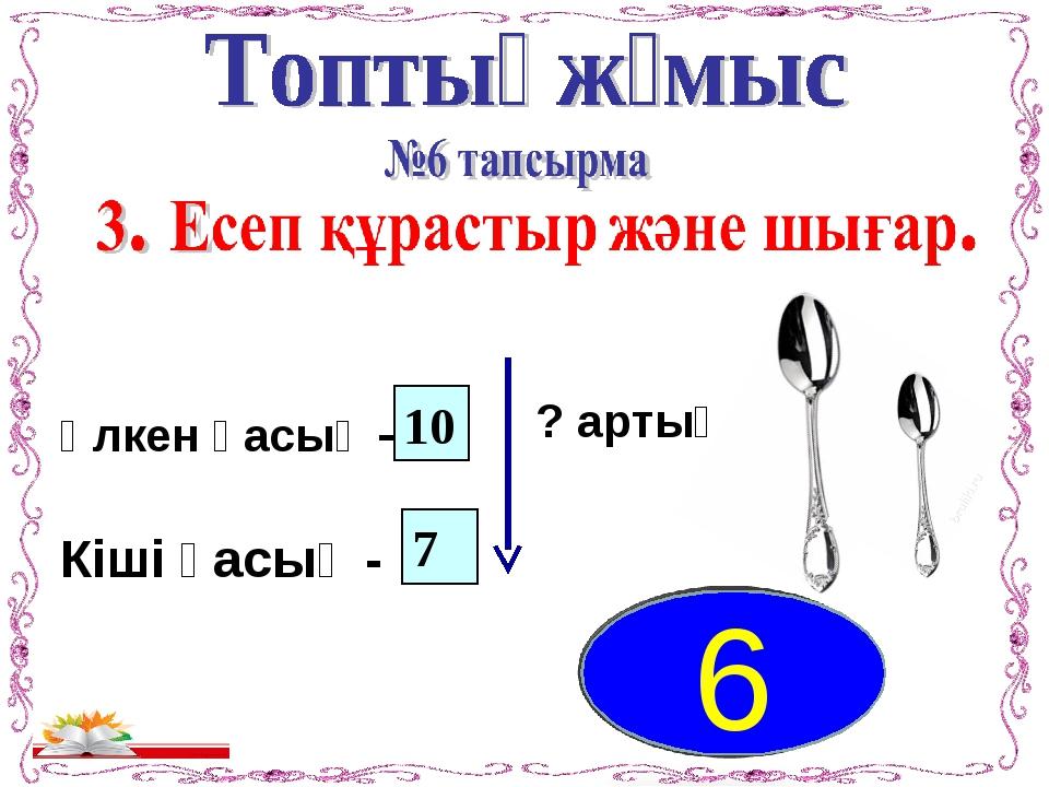 ? артық Үлкен қасық – Кіші қасық - 10 7 6