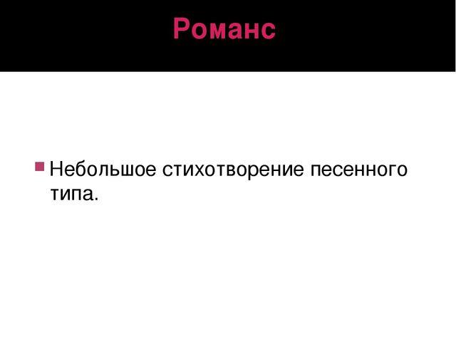 Романс Небольшое стихотворение песенного типа.