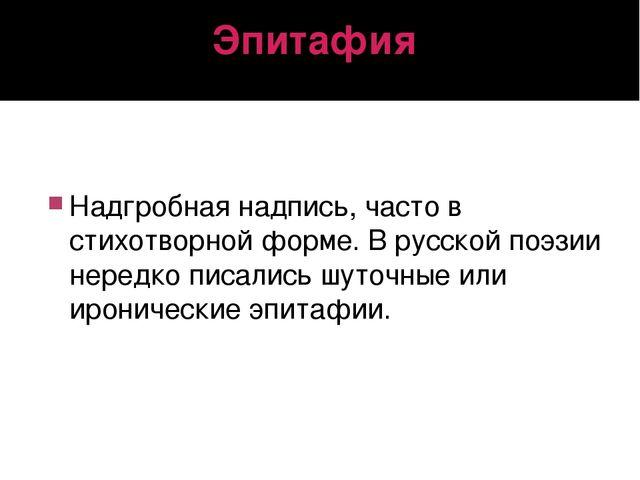 Эпитафия Надгробная надпись, часто в стихотворной форме. В русской поэзии нер...