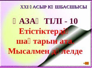 XXI ҒАСЫР КӨШБАСШЫСЫ ҚАЗАҚ ТІЛІ - 10 Етістіктердің шақтарын ата. Мысалмен дәл