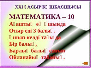 XXI ҒАСЫР КӨШБАСШЫСЫ МАТЕМАТИКА – 10 Ағаштың ең ұшында Отыр еді 3 балық. Ұшып