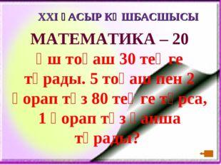 XXI ҒАСЫР КӨШБАСШЫСЫ МАТЕМАТИКА – 20 Үш тоқаш 30 теңге тұрады. 5 тоқаш пен 2