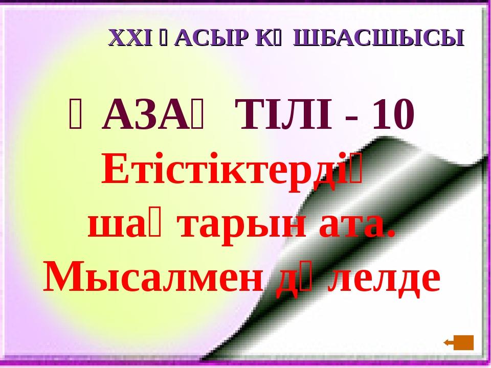 XXI ҒАСЫР КӨШБАСШЫСЫ ҚАЗАҚ ТІЛІ - 10 Етістіктердің шақтарын ата. Мысалмен дәл...