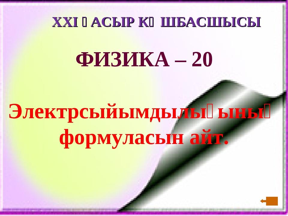 XXI ҒАСЫР КӨШБАСШЫСЫ ФИЗИКА – 20 Электрсыйымдылығының формуласын айт.
