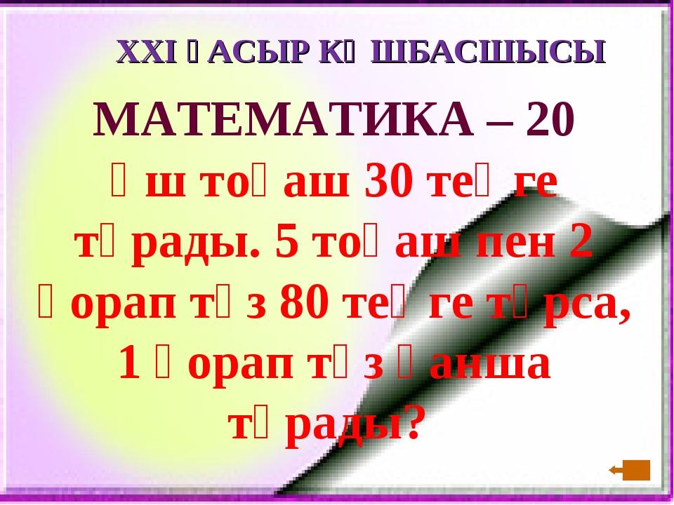 XXI ҒАСЫР КӨШБАСШЫСЫ МАТЕМАТИКА – 20 Үш тоқаш 30 теңге тұрады. 5 тоқаш пен 2...