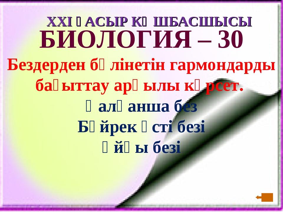 XXI ҒАСЫР КӨШБАСШЫСЫ БИОЛОГИЯ – 30 Бездерден бөлінетін гармондарды бағыттау а...