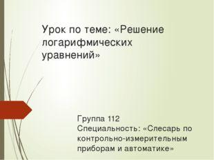 Урок по теме: «Решение логарифмических уравнений» Группа 112 Специальность: «