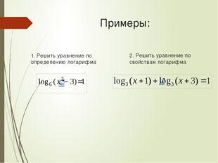 Примеры: 1. Решить уравнение по определению логарифма 2. Решить уравнение по