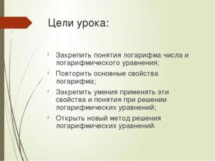 Цели урока: Закрепить понятия логарифма числа и логарифмического уравнения; П