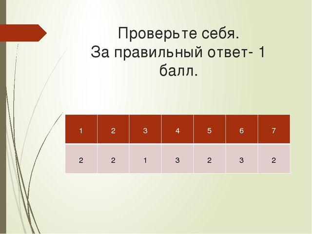 Проверьте себя. За правильный ответ- 1 балл. 1 2 3 4 5 6 7 2 2 1 3 2 3 2