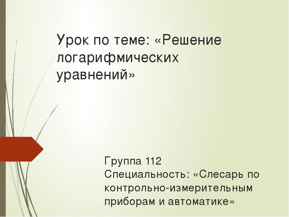 Урок по теме: «Решение логарифмических уравнений» Группа 112 Специальность: «...