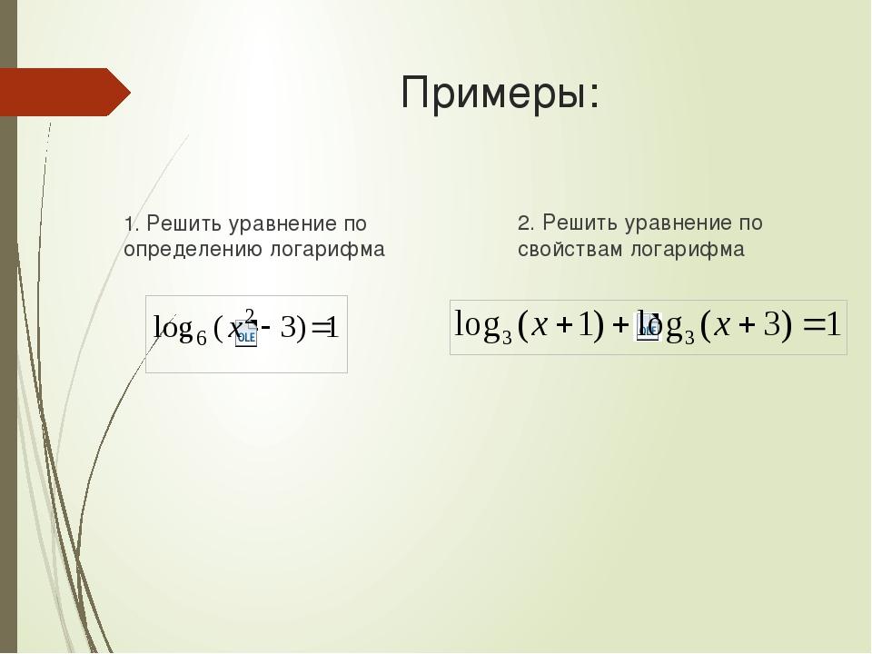 Примеры: 1. Решить уравнение по определению логарифма 2. Решить уравнение по...