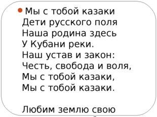 Мы с тобой казаки Дети русского поля Наша родина здесь У Кубани реки. Наш