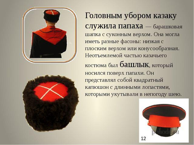 Головным убором казаку служила папаха — барашковая шапка с суконным верхом....