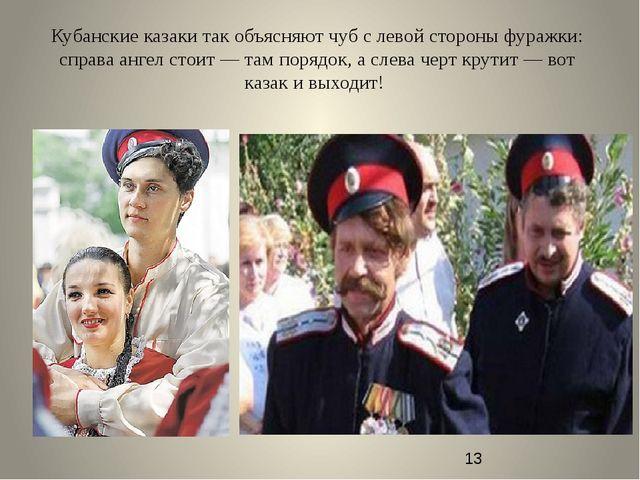 Кубанские казаки так объясняют чуб с левой стороны фуражки: справа ангел стои...