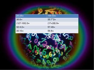 25:25= 100:50= 36:6= 35:7*2= (127-100):3= (17+28):9= 32:4:2= 57-49= 30:10= 5
