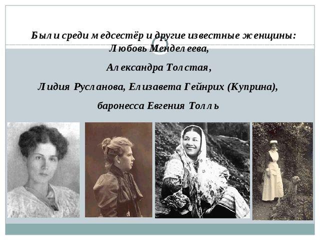 Были среди медсестёр и другие известные женщины: Любовь Менделеева, Александ...