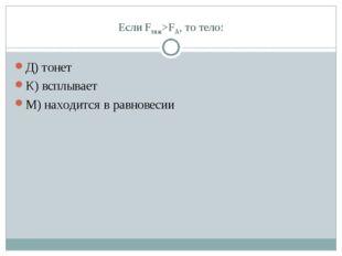 Если Fтяж>FА, то тело: Д) тонет К) всплывает М) находится в равновесии