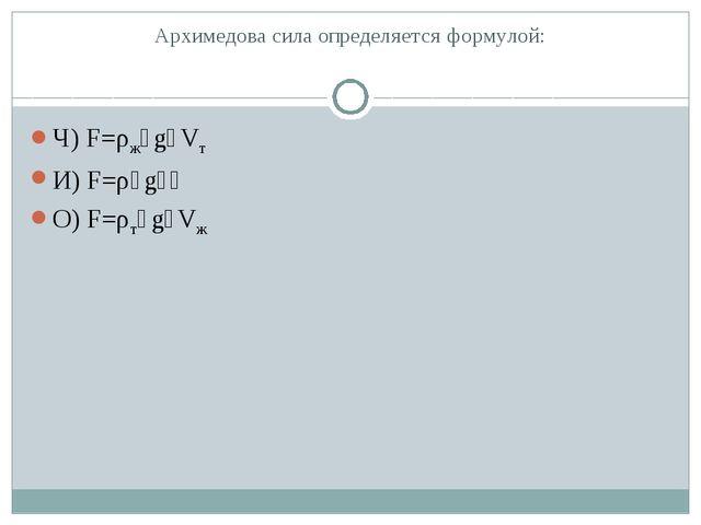 Архимедова сила определяется формулой: Ч) F=ρж٠g٠Vт И) F=ρ٠g٠һ О) F=ρт٠g٠Vж