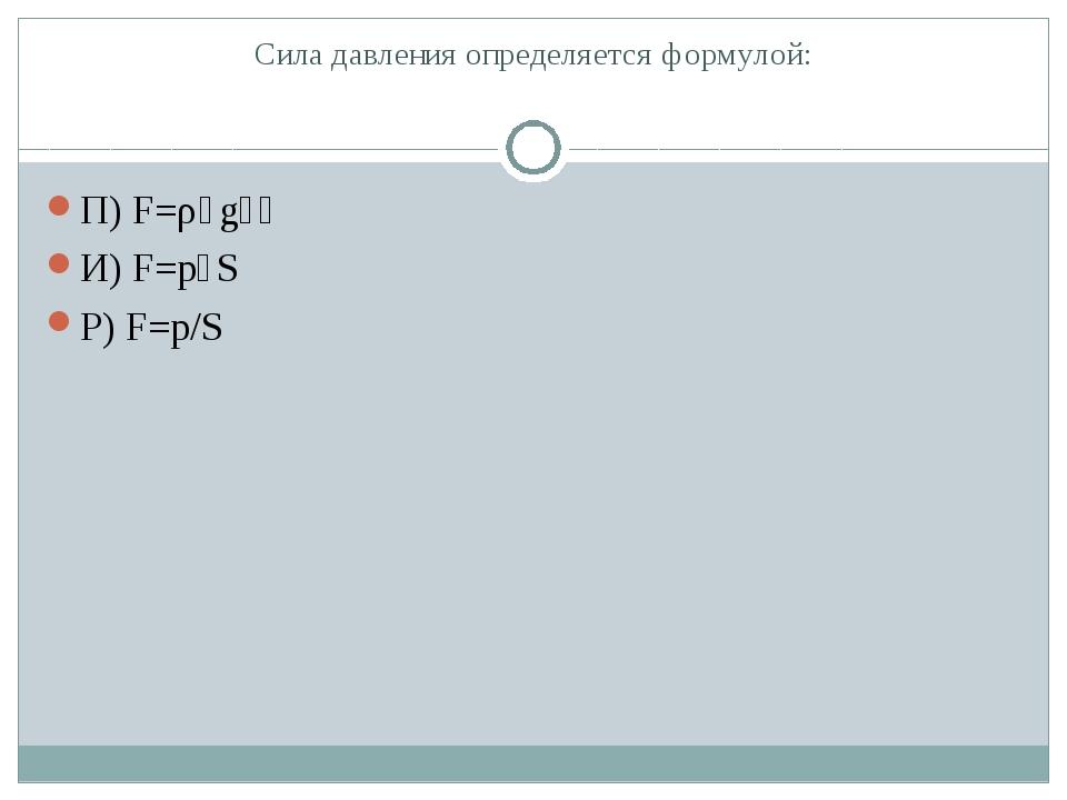 Сила давления определяется формулой: П) F=ρ٠g٠һ И) F=p٠S Р) F=p/S