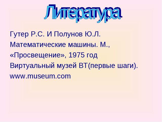 Гутер Р.С. И Полунов Ю.Л. Математические машины. М., «Просвещение», 1975 год...