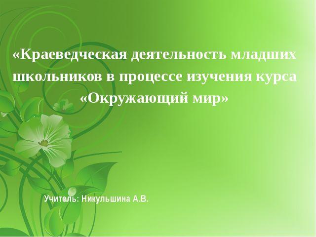 Учитель: Никульшина А.В. «Краеведческая деятельность младших школьников в про...
