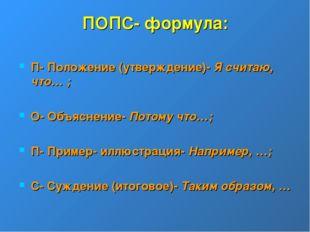 ПОПС- формула: П- Положение (утверждение)- Я считаю, что… ; О- Объяснение- По
