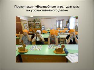 Презентация «Волшебные игры для глаз на уроках швейного дела»