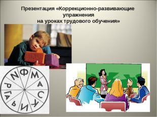 Презентация «Коррекционно-развивающие упражнения на уроках трудового обучения»