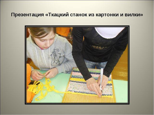 Презентация «Ткацкий станок из картонки и вилки»