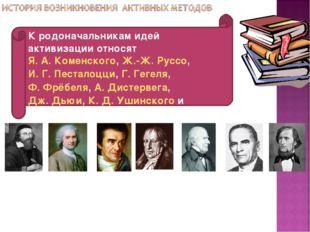 К родоначальникам идей активизации относят Я.А.Коменского, Ж.-Ж. Руссо, И.