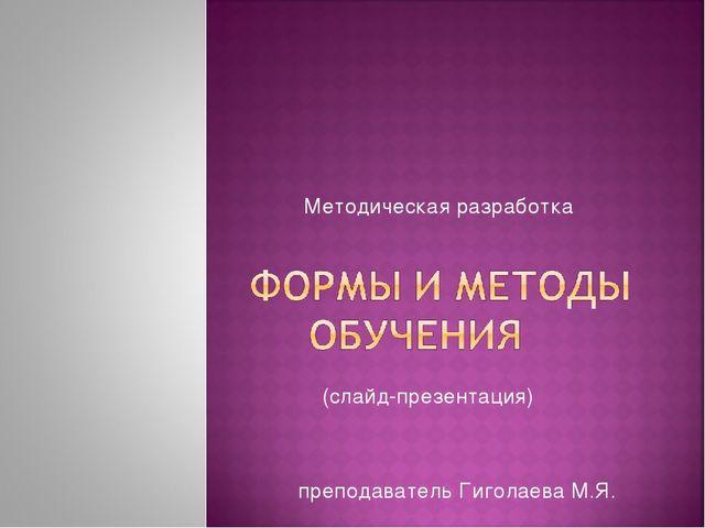 Методическая разработка (слайд-презентация) преподаватель Гиголаева М.Я.