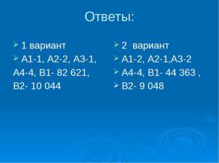 Ответы: 1 вариант А1-1, А2-2, А3-1, А4-4, В1- 82 621, В2- 10 044 2 вариант А1