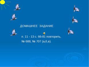 п. 11 - 13 с. 66-81 повторить, № 688, № 707 (а,б,в). ДОМАШНЕЕ ЗАДАНИЕ