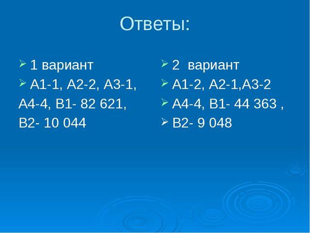 Ответы: 1 вариант А1-1, А2-2, А3-1, А4-4, В1- 82 621, В2- 10 044 2 вариант А1...