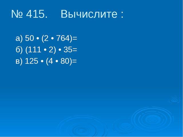 № 415. Вычислите : а) 50 • (2 • 764)= б) (111 • 2) • 35= в) 125 • (4 • 80)=