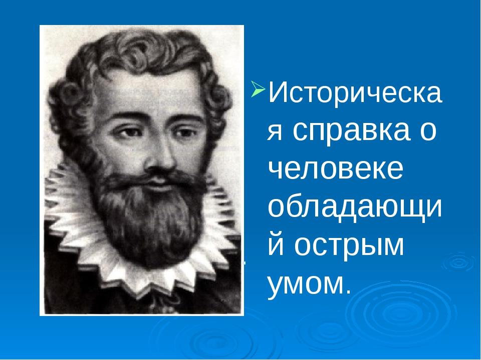 . Историческая справка о человеке обладающий острым умом.