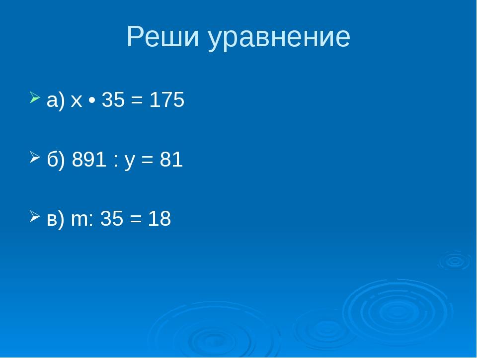 Реши уравнение а) х • 35 = 175 б) 891 : у = 81 в) m: 35 = 18